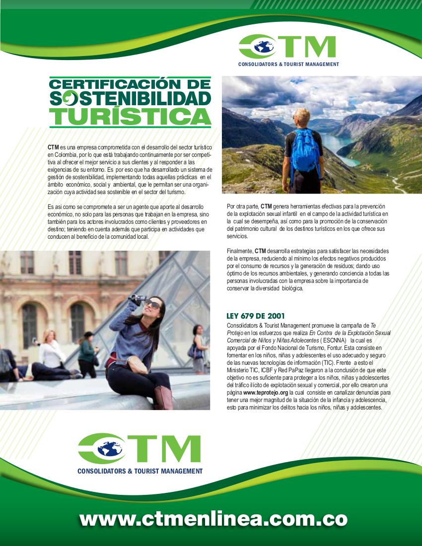 Política de Sostenibilidad CTM  CTM es una empresa comprometida con el desarrollo del sector turístico en Colombia, por  lo que está trabajando continuamente por ser competitiva al ofrecer el mejor servicio a sus  clientes y al responder a las exigencias de su entorno. Es por eso que ha desarrollado un  sistema de gestión de sostenibilidad, implementando todas aquellas prácticas en el ámbito   económico, social y ambiental, que le permitan ser una organización cuya actividad sea  sostenible en el sector del turismo.  Es asi como se compromete a ser un agente que aporte al desarrollo económico, no solo  para las personas que trabajan en la empresa, sino también para los actores involucrados  como clientes y proveedores en destino; teniendo en cuenta además que participa en  actividades que conducen al beneficio de la comunidad local.  Por otra parte, CTM genera herramientas efectivas para la prevención de la explotación  sexual infantil en el campo de la actividad turística en la cual se desempeña, así como  para la promoción de la conservación del patrimonio cultural de los destinos turísticos en  los que ofrece sus servicios.  Finalmente, CTM desarrolla estrategias para satisfacer las necesidades de la empresa,  reduciendo al mínimo los efectos negativos producidos por el consumo de recursos y la  generación de residuos; dando uso óptimo de los recursos ambientales, y generando  conciencia a todas las personas invloucradas con la empresa sobre la importancia de  conservar la diversidad biológica.